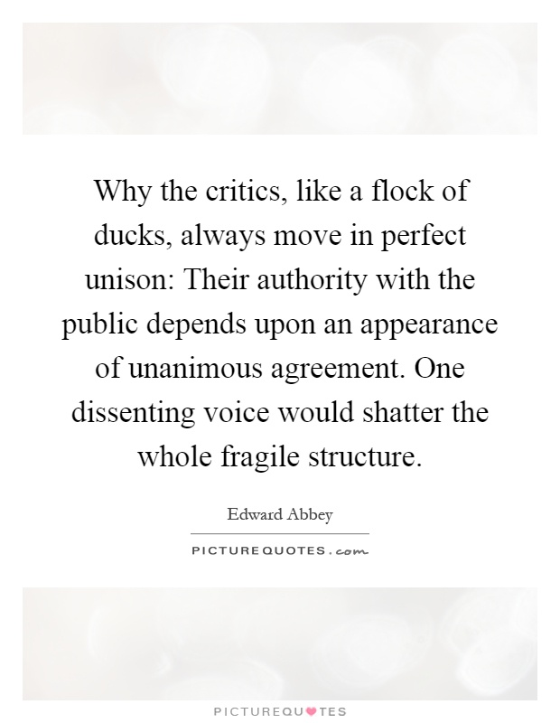 Why the critics, like a flock of ducks, always move in perfect unison: Their authority with the public depends upon an appearance of unanimous agreement. One dissenting voice would shatter the whole fragile structure Picture Quote #1