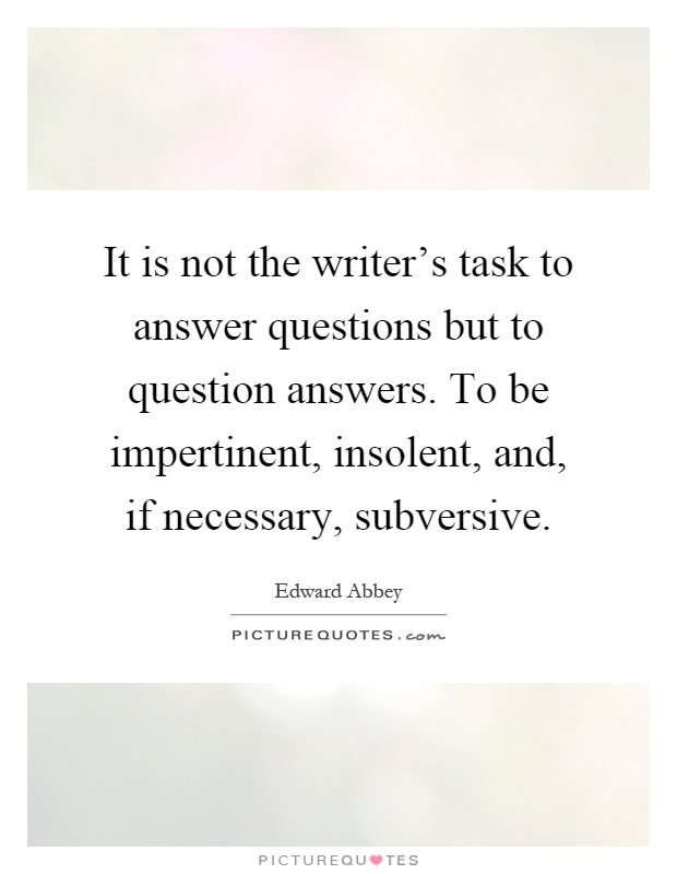 It is not the writer's task to answer questions but to question answers. To be impertinent, insolent, and, if necessary, subversive Picture Quote #1