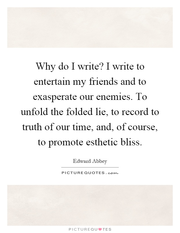 Why do I write? I write to entertain my friends and to exasperate our enemies. To unfold the folded lie, to record to truth of our time, and, of course, to promote esthetic bliss Picture Quote #1