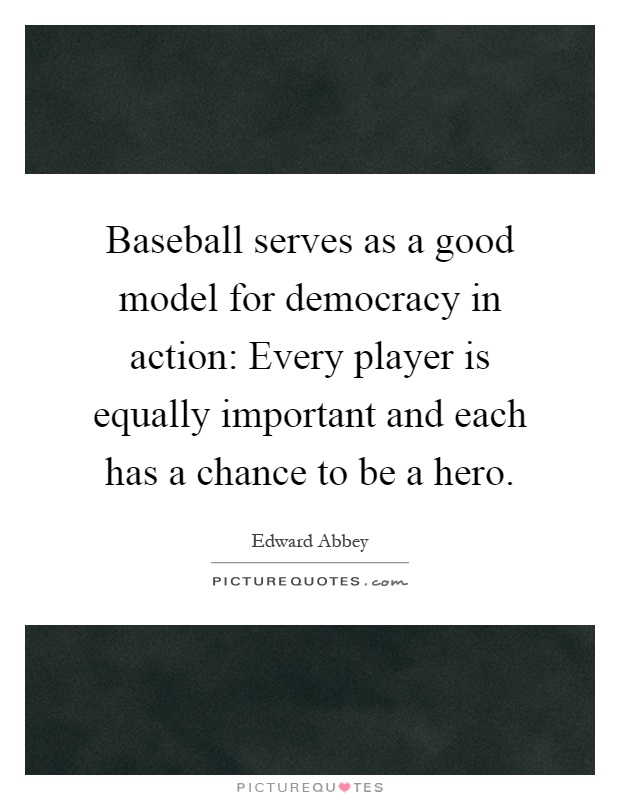Baseball serves as a good model for democracy in action: Every player is equally important and each has a chance to be a hero Picture Quote #1