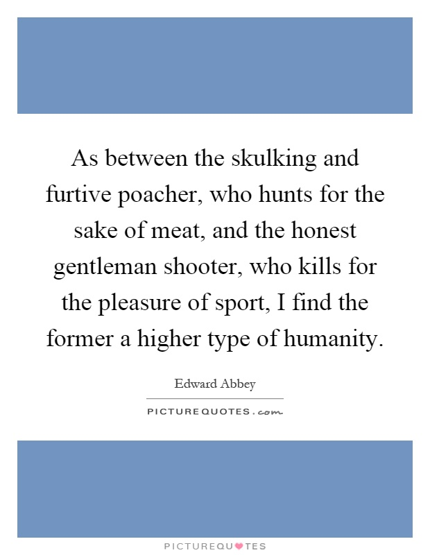 As between the skulking and furtive poacher, who hunts for the sake of meat, and the honest gentleman shooter, who kills for the pleasure of sport, I find the former a higher type of humanity Picture Quote #1