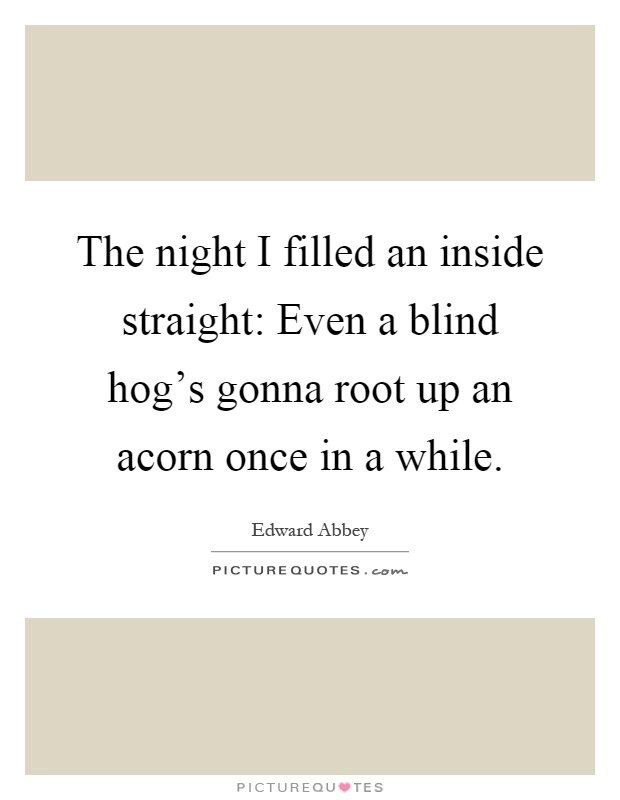 The night I filled an inside straight: Even a blind hog's gonna root up an acorn once in a while Picture Quote #1