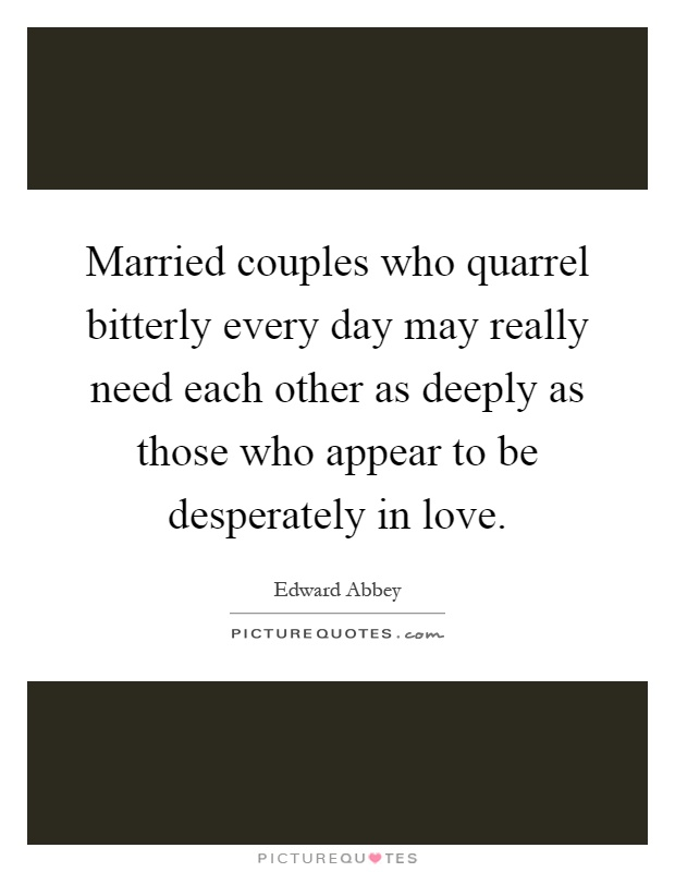 Married couples who quarrel bitterly every day may really need each other as deeply as those who appear to be desperately in love Picture Quote #1