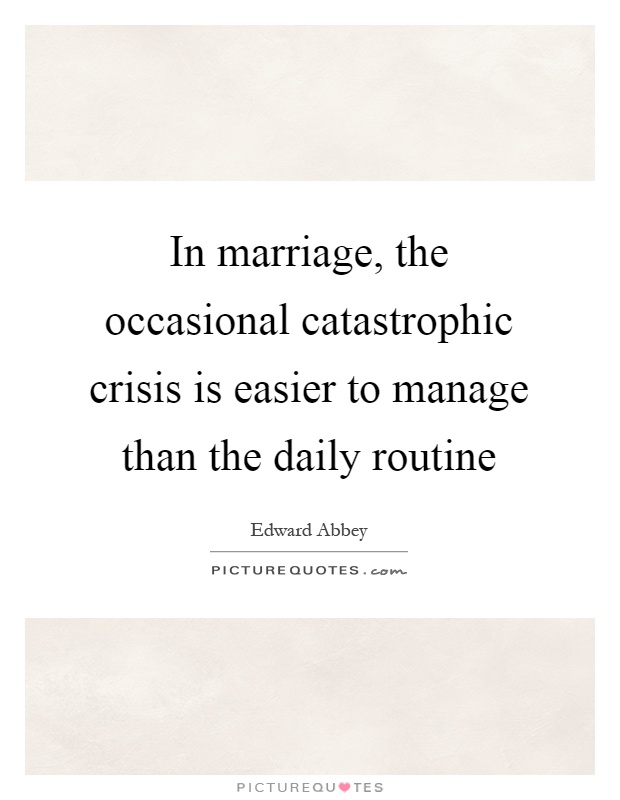 In marriage, the occasional catastrophic crisis is easier to manage than the daily routine Picture Quote #1