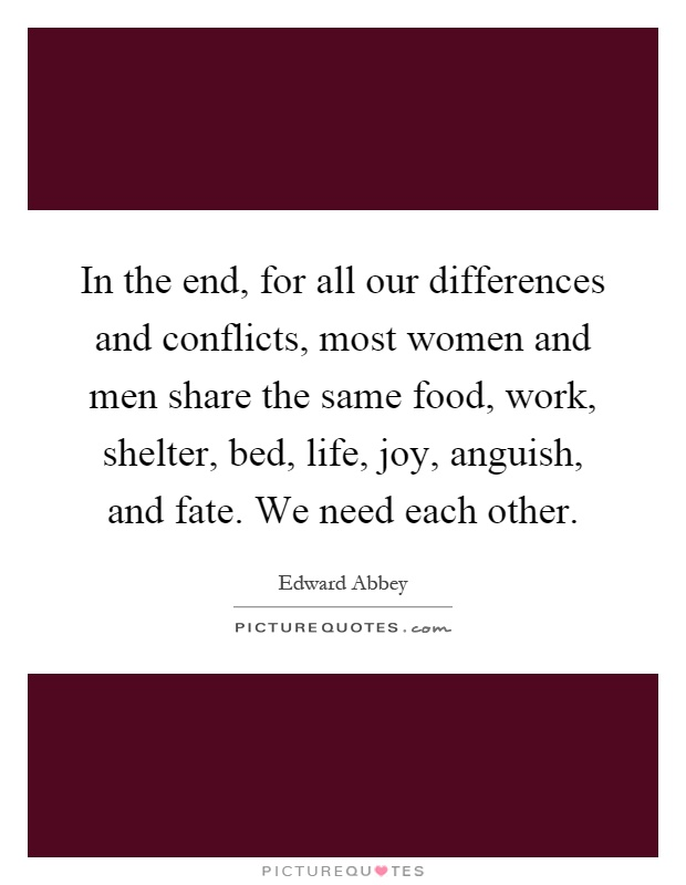 In the end, for all our differences and conflicts, most women and men share the same food, work, shelter, bed, life, joy, anguish, and fate. We need each other Picture Quote #1