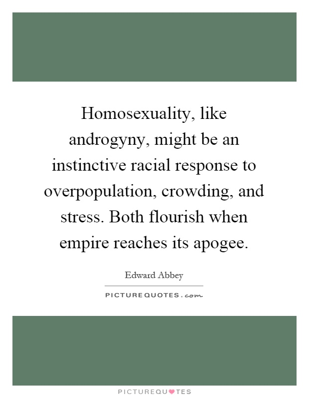 Homosexuality, like androgyny, might be an instinctive racial response to overpopulation, crowding, and stress. Both flourish when empire reaches its apogee Picture Quote #1