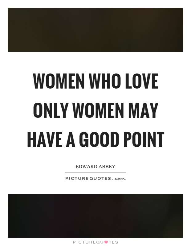 Women who love only women may have a good point Picture Quote #1