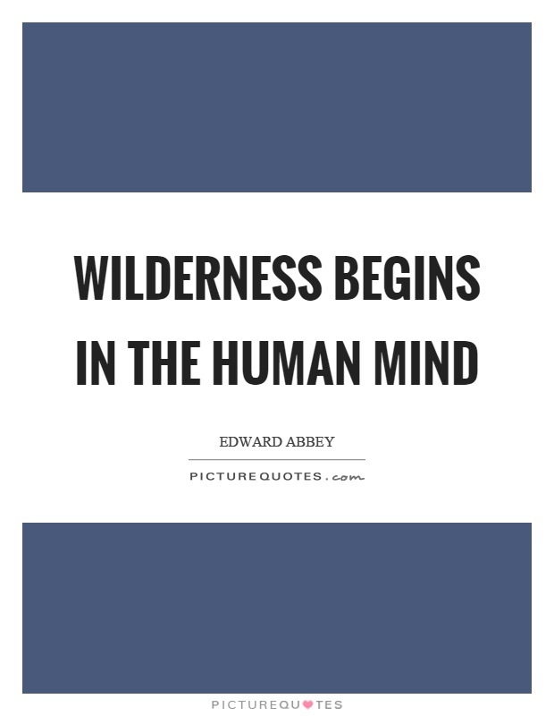 Wilderness begins in the human mind Picture Quote #1