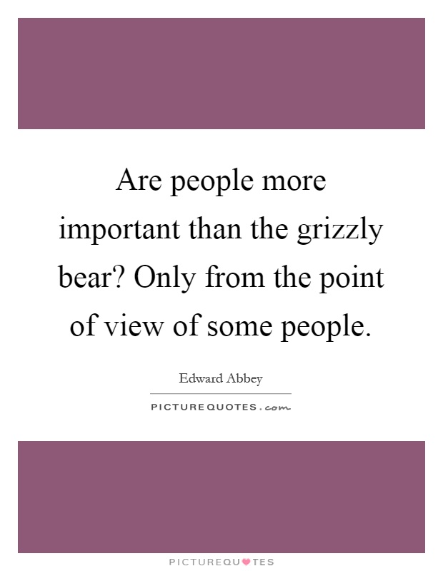 Are people more important than the grizzly bear? Only from the point of view of some people Picture Quote #1