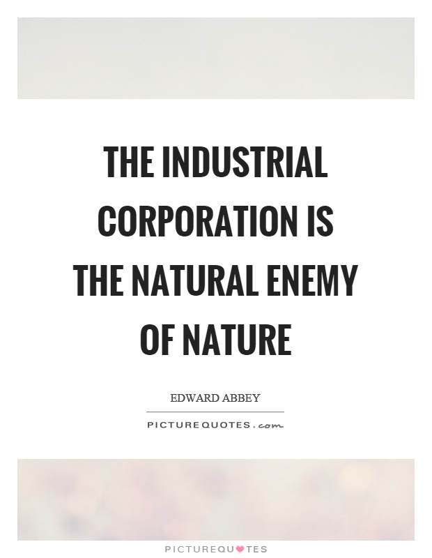 The industrial corporation is the natural enemy of nature Picture Quote #1