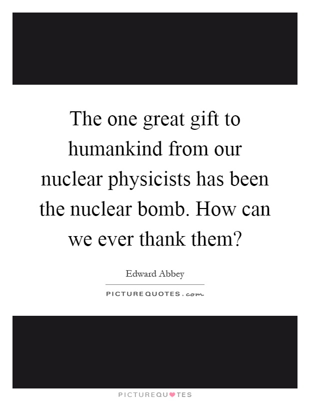 The one great gift to humankind from our nuclear physicists has been the nuclear bomb. How can we ever thank them? Picture Quote #1