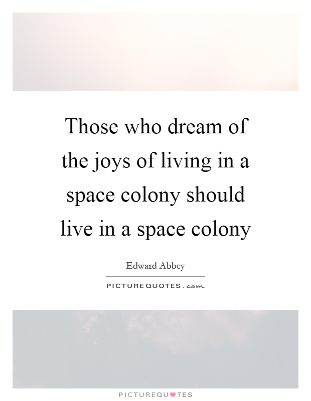 Those who dream of the joys of living in a space colony should live in a space colony Picture Quote #1