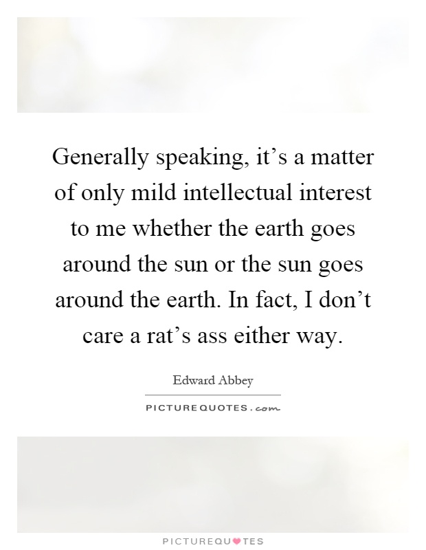 Generally speaking, it's a matter of only mild intellectual interest to me whether the earth goes around the sun or the sun goes around the earth. In fact, I don't care a rat's ass either way Picture Quote #1