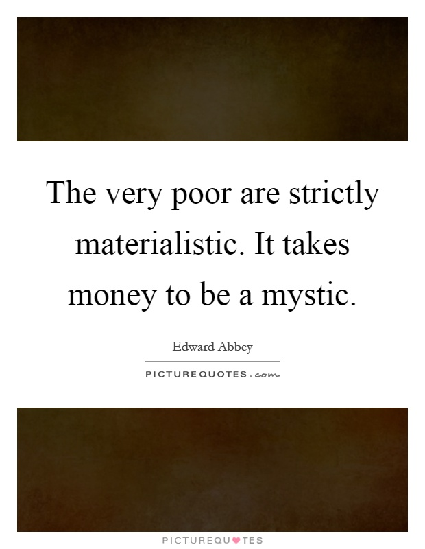 The very poor are strictly materialistic. It takes money to be a mystic Picture Quote #1