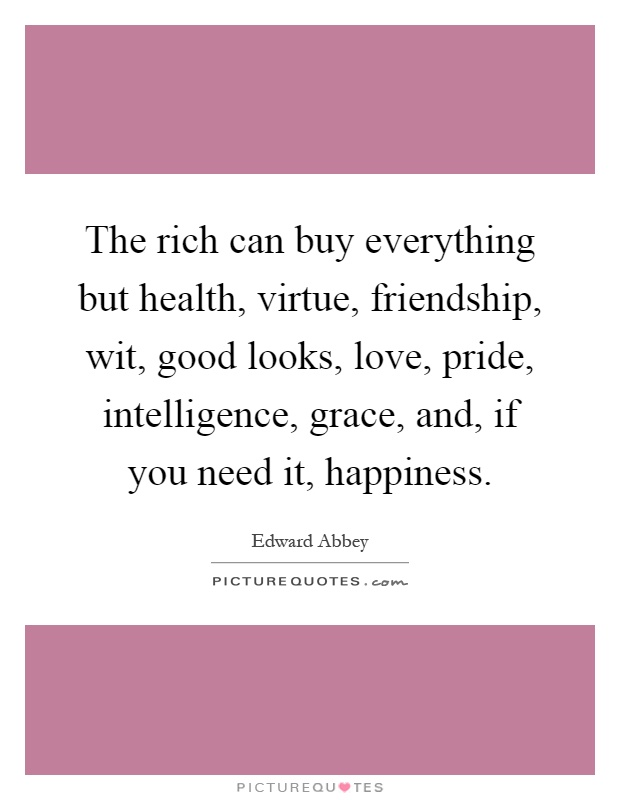 The rich can buy everything but health, virtue, friendship, wit, good looks, love, pride, intelligence, grace, and, if you need it, happiness Picture Quote #1