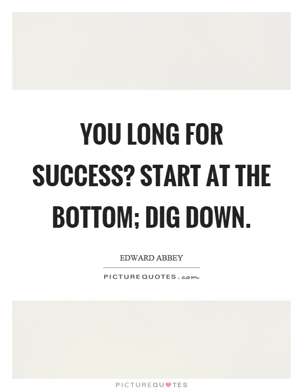 You long for success? Start at the bottom; dig down Picture Quote #1