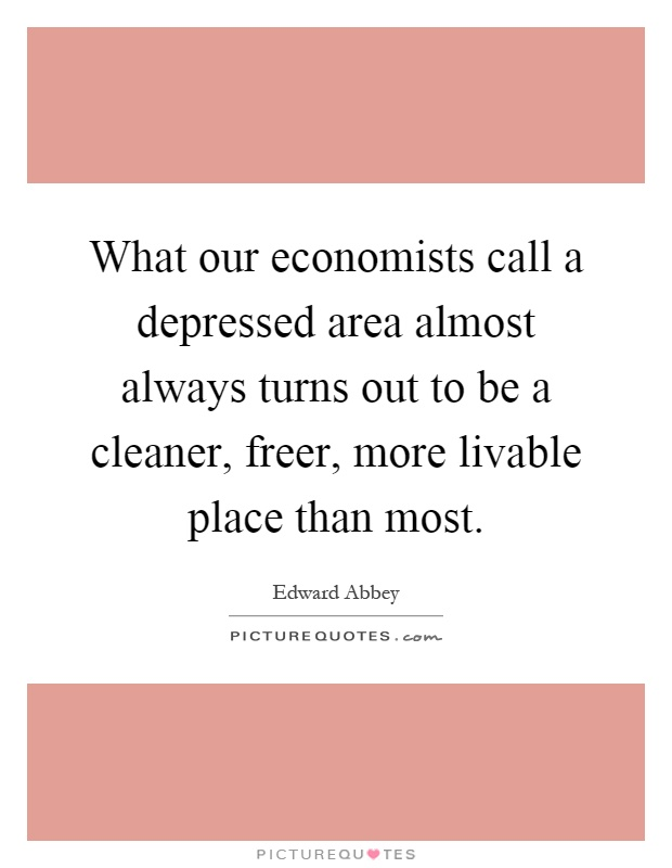 What our economists call a depressed area almost always turns out to be a cleaner, freer, more livable place than most Picture Quote #1