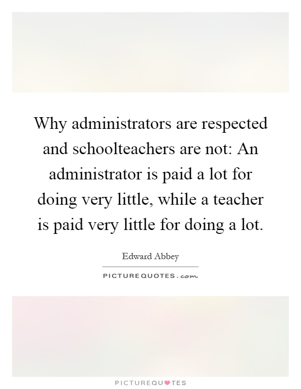 Why administrators are respected and schoolteachers are not: An administrator is paid a lot for doing very little, while a teacher is paid very little for doing a lot Picture Quote #1