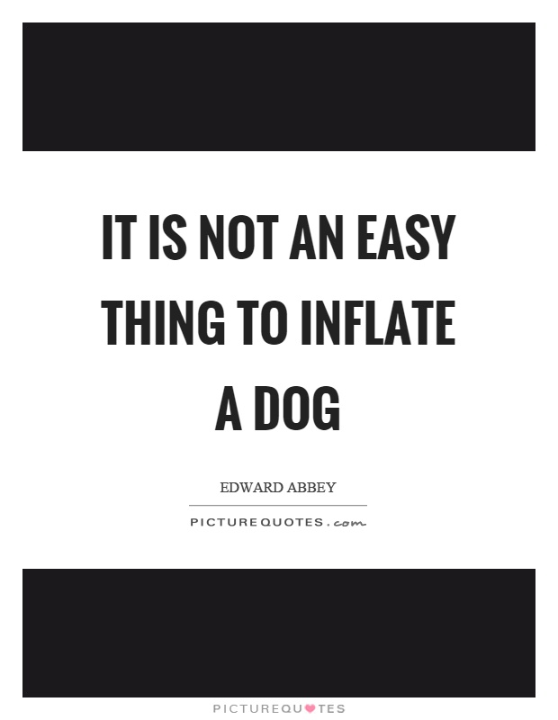 It is not an easy thing to inflate a dog Picture Quote #1