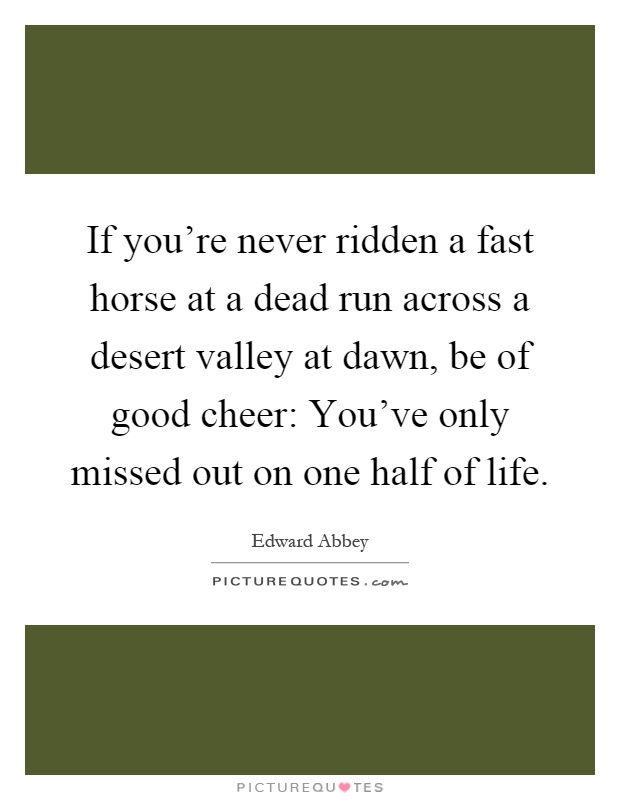 If you're never ridden a fast horse at a dead run across a desert valley at dawn, be of good cheer: You've only missed out on one half of life Picture Quote #1