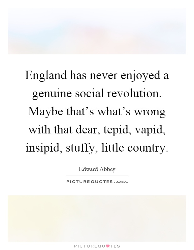 England has never enjoyed a genuine social revolution. Maybe that's what's wrong with that dear, tepid, vapid, insipid, stuffy, little country Picture Quote #1