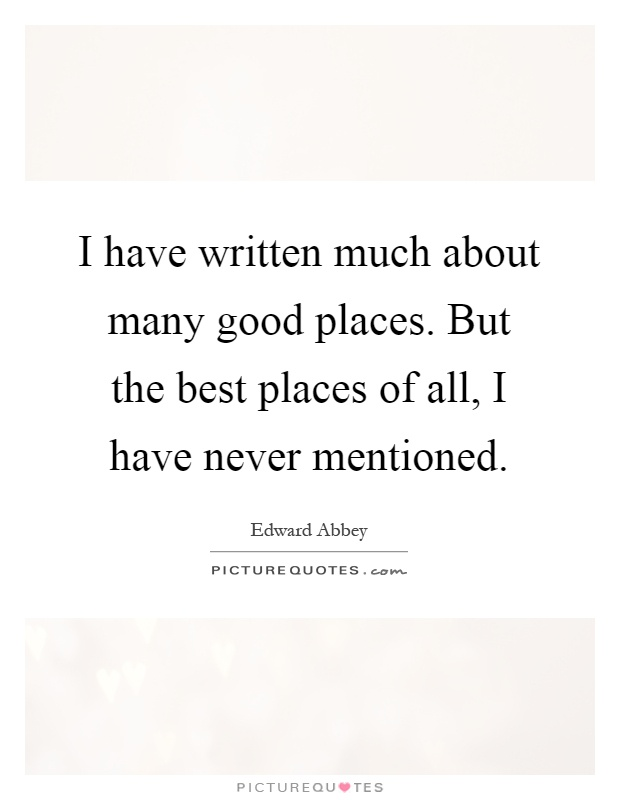 I have written much about many good places. But the best places of all, I have never mentioned Picture Quote #1