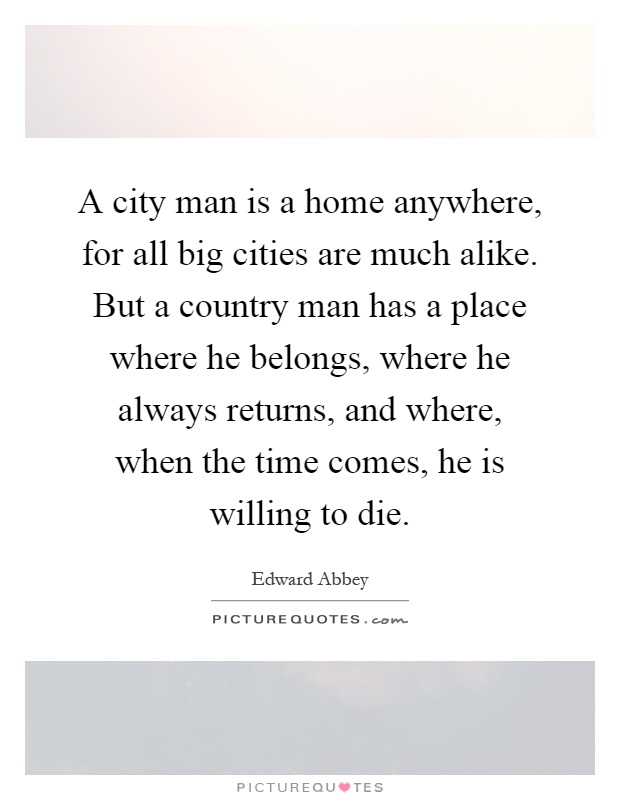A city man is a home anywhere, for all big cities are much alike. But a country man has a place where he belongs, where he always returns, and where, when the time comes, he is willing to die Picture Quote #1