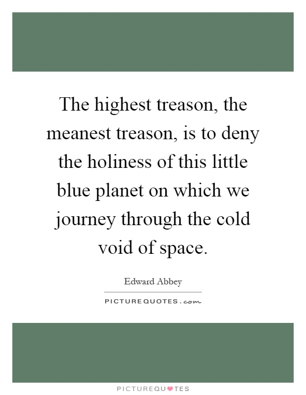 The highest treason, the meanest treason, is to deny the holiness of this little blue planet on which we journey through the cold void of space Picture Quote #1