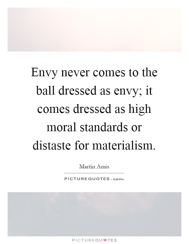 Envy never comes to the ball dressed as envy; it comes dressed as high moral standards or distaste for materialism Picture Quote #1