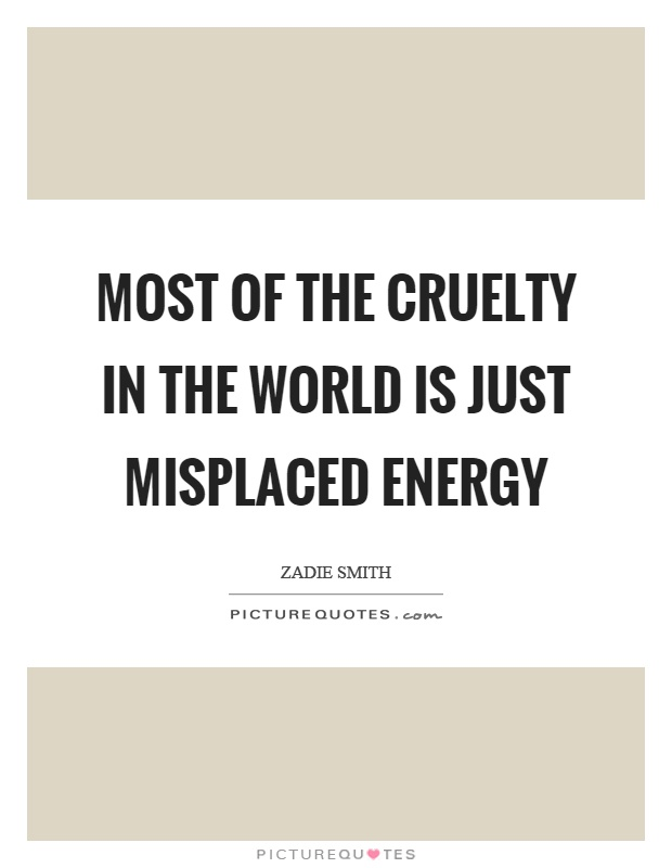 Most of the cruelty in the world is just misplaced energy Picture Quote #1
