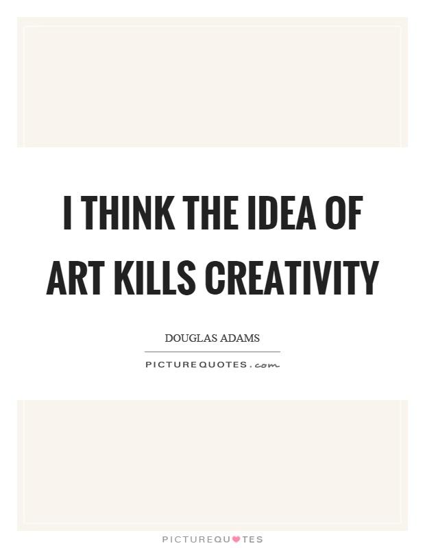 I think the idea of art kills creativity Picture Quote #1