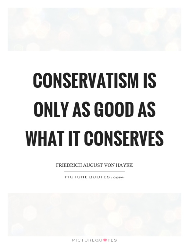 Conservatism is only as good as what it conserves Picture Quote #1
