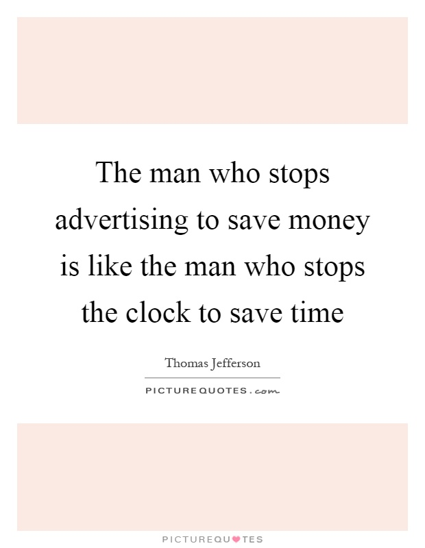 The man who stops advertising to save money is like the man who stops the clock to save time Picture Quote #1