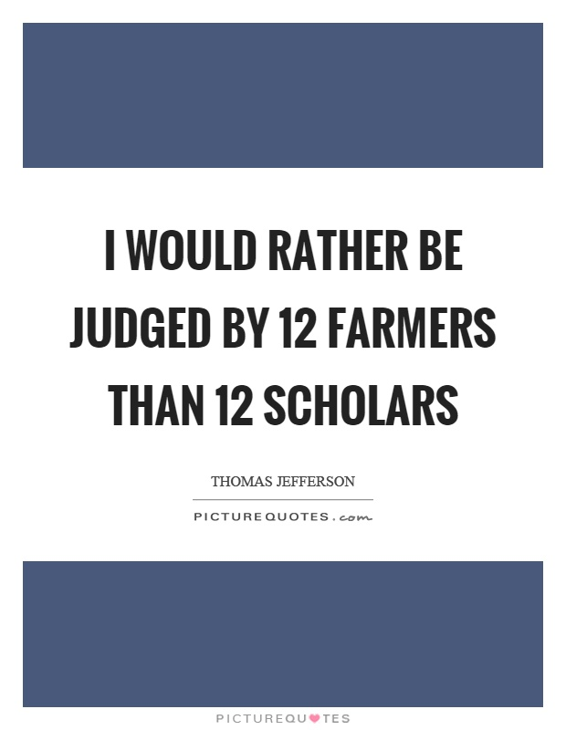 I would rather be judged by 12 farmers than 12 scholars Picture Quote #1