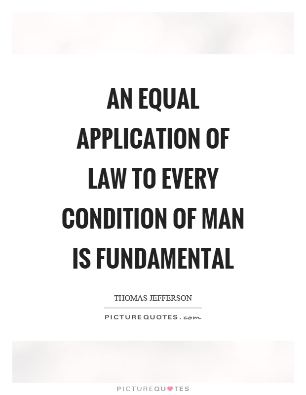 An equal application of law to every condition of man is fundamental Picture Quote #1
