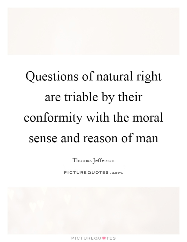 Questions of natural right are triable by their conformity with the moral sense and reason of man Picture Quote #1