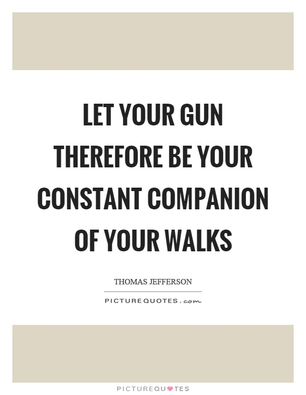 Let your gun therefore be your constant companion of your walks Picture Quote #1