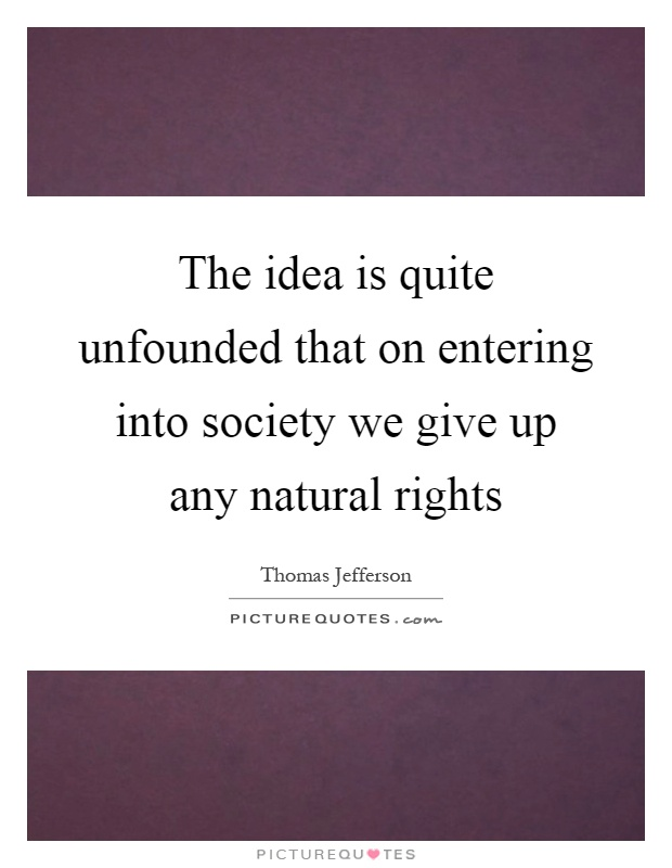 The idea is quite unfounded that on entering into society we give up any natural rights Picture Quote #1
