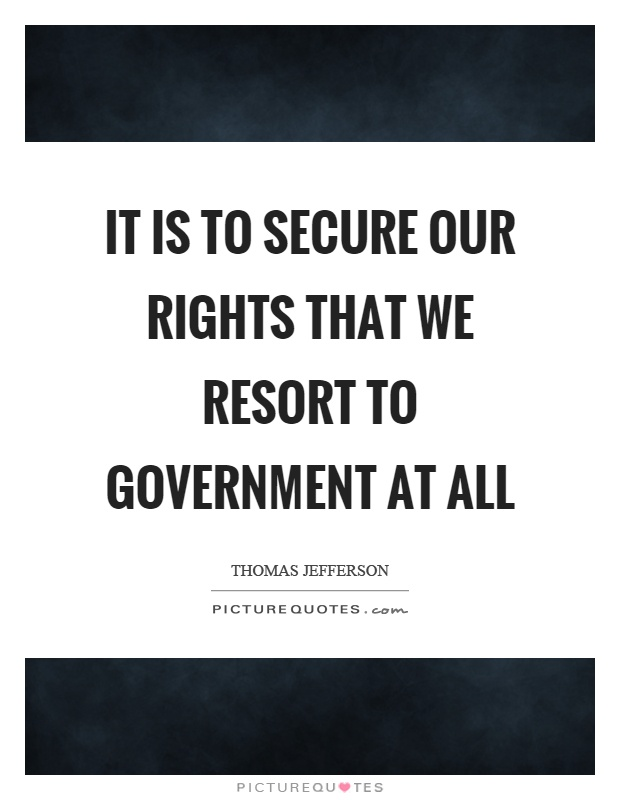 It is to secure our rights that we resort to government at all Picture Quote #1