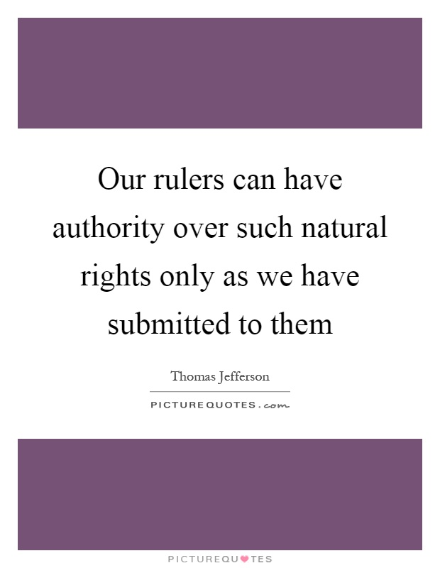 Our rulers can have authority over such natural rights only as we have submitted to them Picture Quote #1
