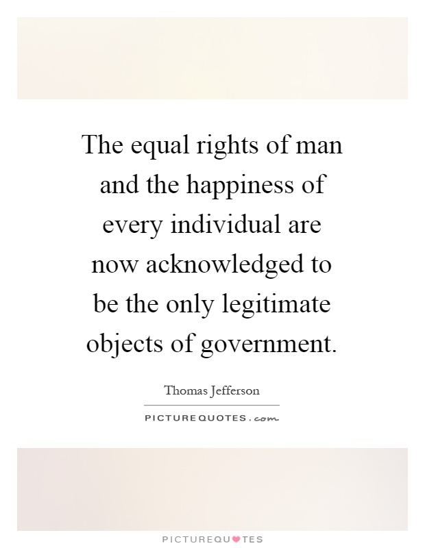 The equal rights of man and the happiness of every individual are now acknowledged to be the only legitimate objects of government Picture Quote #1