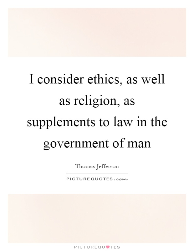 I consider ethics, as well as religion, as supplements to law in the government of man Picture Quote #1