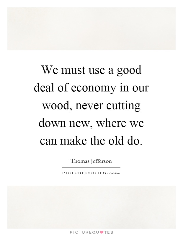We must use a good deal of economy in our wood, never cutting down new, where we can make the old do Picture Quote #1