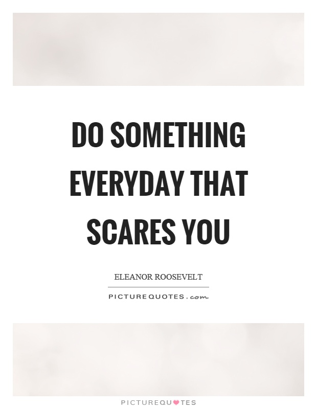 Do something everyday that scares you Picture Quote #1