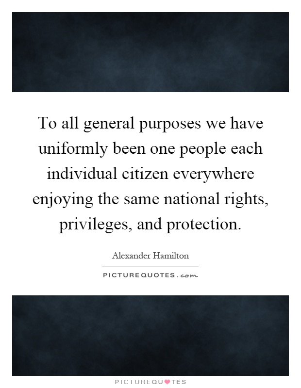 To all general purposes we have uniformly been one people each individual citizen everywhere enjoying the same national rights, privileges, and protection Picture Quote #1