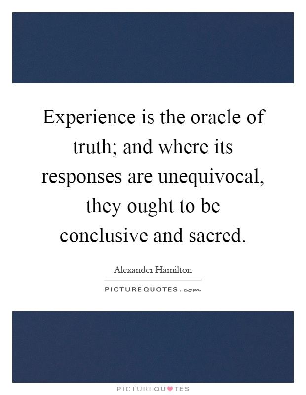 Experience is the oracle of truth; and where its responses are unequivocal, they ought to be conclusive and sacred Picture Quote #1
