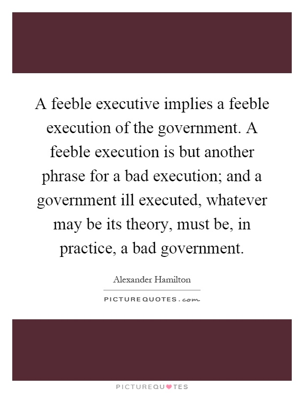 A feeble executive implies a feeble execution of the government. A feeble execution is but another phrase for a bad execution; and a government ill executed, whatever may be its theory, must be, in practice, a bad government Picture Quote #1