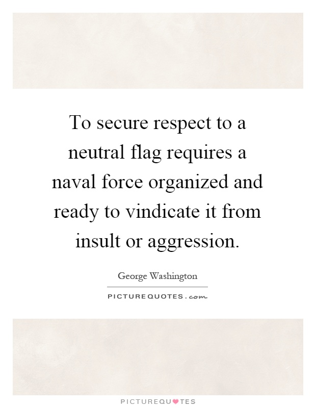 To secure respect to a neutral flag requires a naval force organized and ready to vindicate it from insult or aggression Picture Quote #1