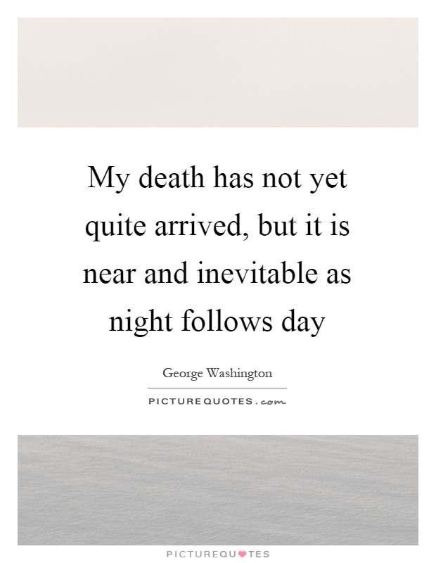 My death has not yet quite arrived, but it is near and inevitable as night follows day Picture Quote #1