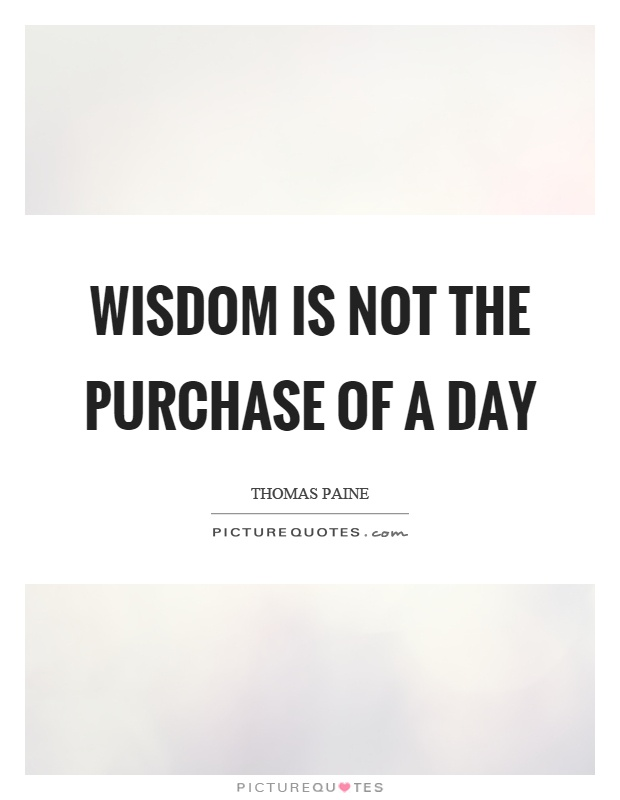 Wisdom is not the purchase of a day Picture Quote #1